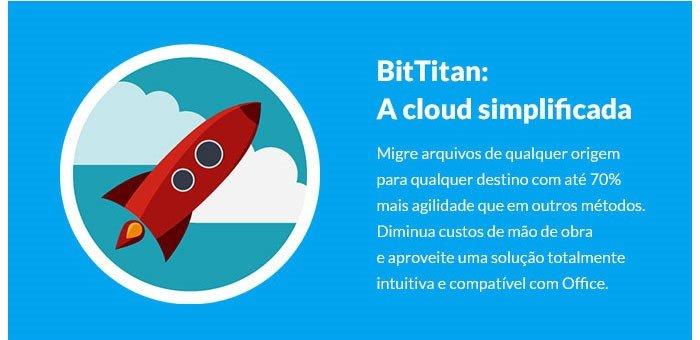BitTitan: A cloud simplificada Migre arquvios de qualquer origempara quer destino com até 70% mais agilidade que em outros métodos. Diminua custos de mão de obra e aproveite uma solução totalmente intuitiva e compatível com office.