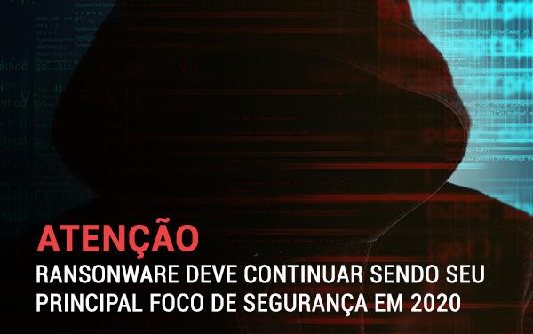 Ransomware deve continuar sendo seu principal foco de segurança em 2020.