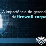 Para obter a máxima proteção, as empresas precisam ter uma nova visão do gerenciamento de firewall corporativo