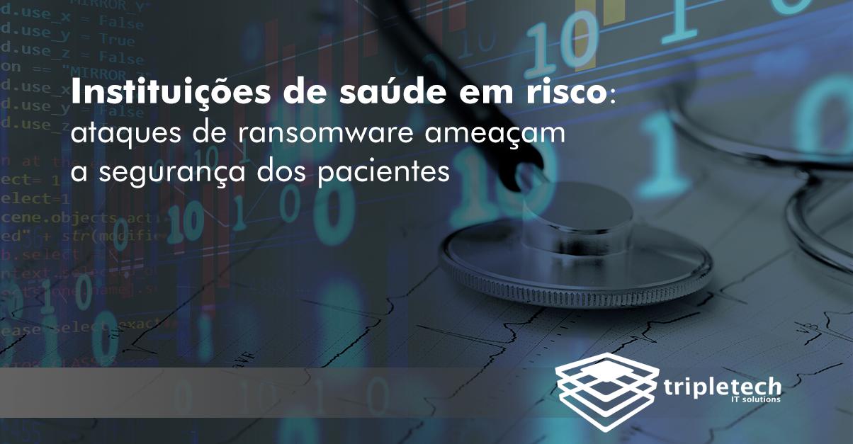 Instituições de saúde em risco: ataques de ransomware continuam ameaçar a segurança do paciente e faz com que a TI saia da proteção tradicional